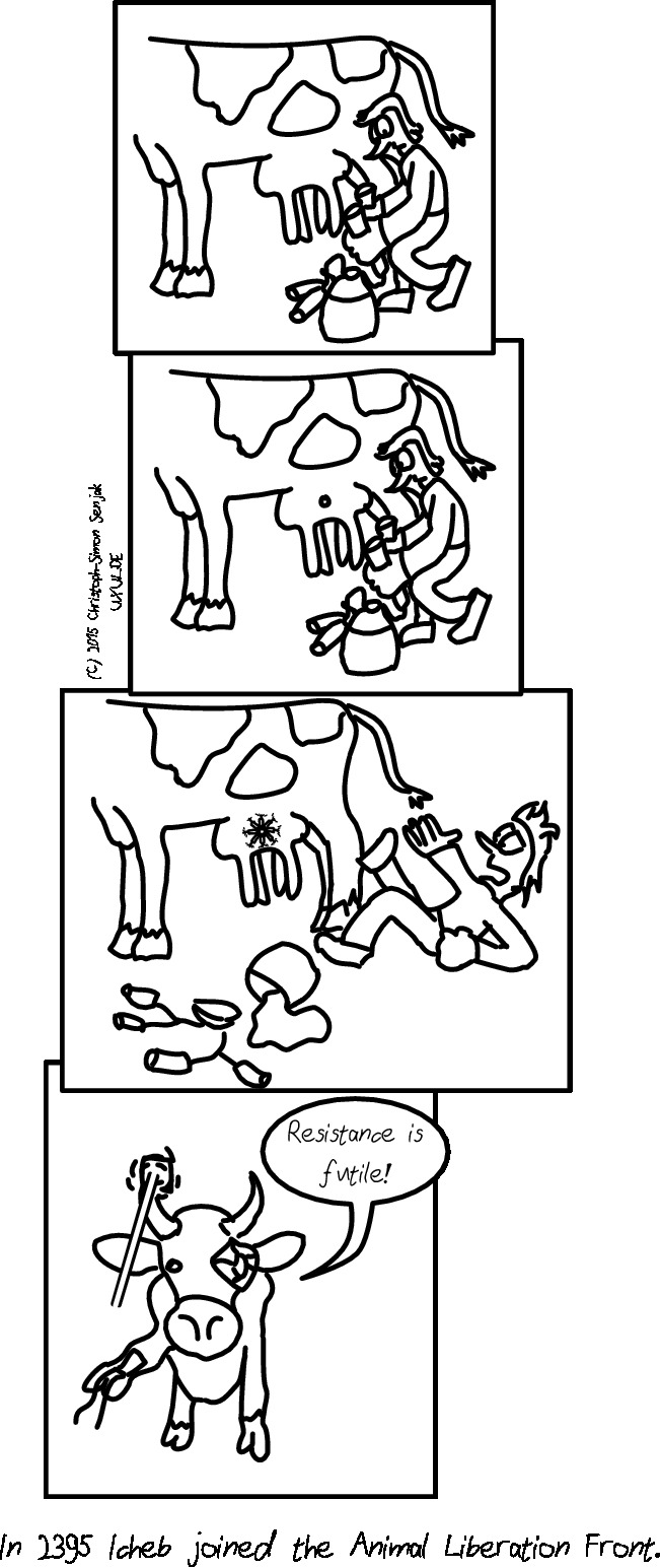 "Panel 1: A farmer kneels in front of the udder of a cow, holding two of four suction cups of a milking machine. -- Panel 2: Something comes out of the surface of the udder. -- Panel 3: It is a Borg implant. The farmer is shocked and falls back, the milking machine falls and the milk in it is spilled. -- Panel 4: A cow with a Borg ocular implantate, a laser on his right horn and nanite injection tubes coming out of its right sais ""Resistance is futile!"" -- Subtext: ""In 2395 Icheb joined the Animal Liberation Front."""