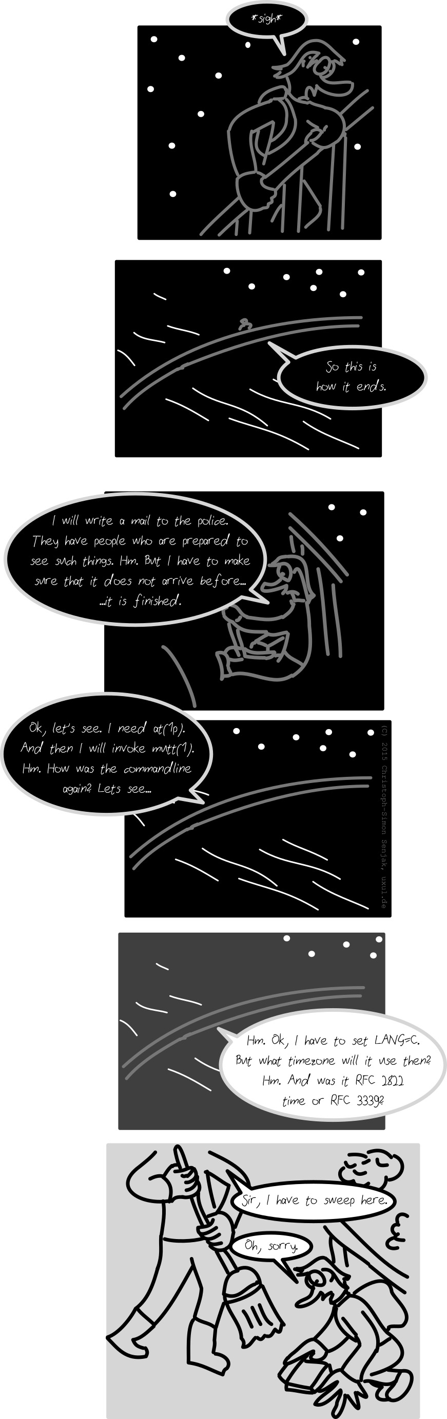 "Panel 1-2: It is night, some stars are visible. A person is standing at a bridge handrail, saying: ""*sigh*, so this is how it ends."" -- Panel 3: The person sits down on the sidewalk and opens up a laptop, saying: ""I will write a mail to the police. They have people who are prepared to see such things. Hm. But I have to make sure that it does not arrive before… it is finished."" -- Panel 4: ""Ok, let's see. I need at(1p). And then I will invoke mutt(1). Hm. What was the commandline again? Let's see…"" -- Panel 5: It is dawn. The person says: ""Hm. Ok, I have to set LANG=C. But what timezone will it use then? Hm. And was it RFC 2822 time or RFC 3339?"" -- Panel 6: It is day. A city cleaner with a broom appears and sais: ""Sir, I have to sweep here."" The person says: ""Ok, sorry."", grabs his laptop and stands up."