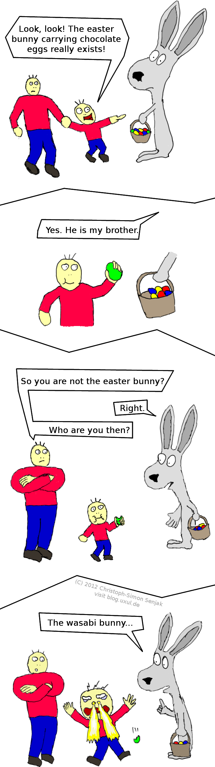 "Panel 1: A man and his child approaching a giant bunny with a basket of colored eggs who looks apathetic. Child: ""Look, look! The easter bunny carrying chocolate eggs really exists!"" -- Panel 2: The child takes one egg out of the basket. Bunny: ""Yes, He is my brother."" -- Panel 3: The child takes a bit of the egg, and looks slightly confused. Man: ""So you are not the easter bunny?"" Bunny: ""Right."" Man: ""Who are you then?"" -- Panel 4: Bunny: ""The wasabi bunny..."" The child drops the egg, screams, has tears in his eyes, and fire is coming from his nose."