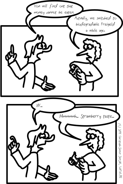 "Panel 1: A person lifting his finger on the left side, a person holding a bill on the right side. The left person sais: ""You will find out that money cannot be eaten."" The right person sais: ""Actually, we switched to biodegradable Freigeld a while ago."" -- Panel 2: The left person now bends his finger and looks confused. He sais ""W?"" and is interrupted by the right person, who took a bite of his bill, saying ""Mmmmmh… Strawberry taste…"""