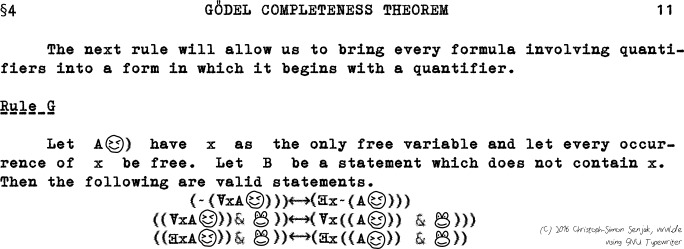§4 - GÖDEL COMPLETENESS THEOREM - The next rule will allow us to bring every formula involving quantifiers into a form in which it begins with a quantifier. Let A SMILEY WITH SQUINTED EYES) have x as the only free variable and let every occurrence of x be free. Let B be a statement which does not contain x. Then the following are valid statements. (\lnot(\forall x A SMILEY WITH SQUINTED EYES))) \leftrightarrow (\exists x\lnot(A SMILEY WITH SQUINTED EYES))), ((\forall x A SMILEY WITH SQUINTED EYES)) & SMILING FROG FACE)) \leftrightarrow (\forall x((A SMILEY WITH SQUINTED EYES)) & SMILING FROG FACE))), ((\exists x A SMILEY WITH SQUINTED EYES)) & SMILING FROG FACE)) \leftrightarrow (\exists x ((A SMILEY WITH SQUINTED EYES)) & SMILING FROG FACE)).