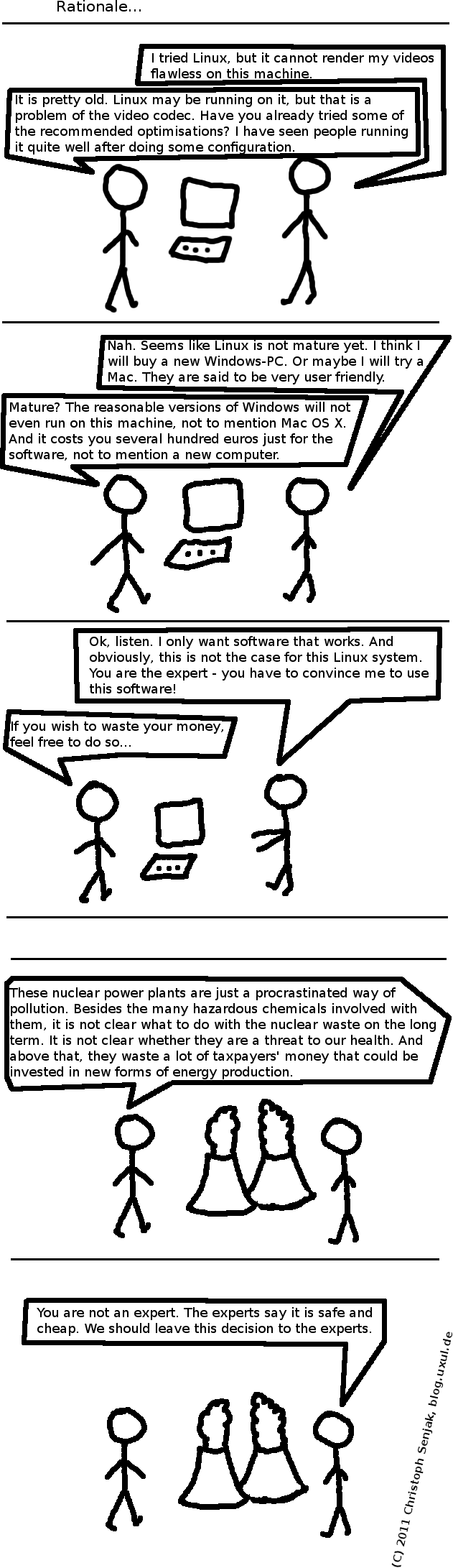 "Panel 1: Person A and Person B in front of a computer. B: ""I tried Linux, but it cannot render my videos flawless on this machine."" A: ""It is pretty old. Linux may be running on it, but that is a problem of the video codec. Have you already tried some of the recommended optimisations? I have seen people running it quite well after doing some configuration."" -- Panel 2: B: ""Nah. Seems like Linux is not mature yet. I think I will buy a new Windows-PC. Or maybe I will try a Mac. They are said to be very user friendly."" A: ""Mature? The reasonable versions of Windows will not even run on this machine, not to mention Mac OS X. And it costs you several hundred euros just for the software, not to mention a new computer."" -- Panel 3: B: ""Ok, listen. I only want software that works. And obviously, this is not the case for this Linux system. You are the expert - you have to convince me to use this software!"" A: ""If you wish to waste your money, feel free to do so..."" -- Panel 4-5: Now A and B are standing in front of a nuclear power plant. A: ""These nuclear power plants are just a procrastinated way of pollution. Besides the many hazardous chemicals involved with them, it is not clear what to do with the nuclear waste on the long term. It is not clear whether they are a threat to our health. And above that, they waste a lot of taxpayers' money that could be invested in new forms of energy production."" B: ""You are not an expert. The experts say it is safe and cheap. We should leave this decision to the experts."""