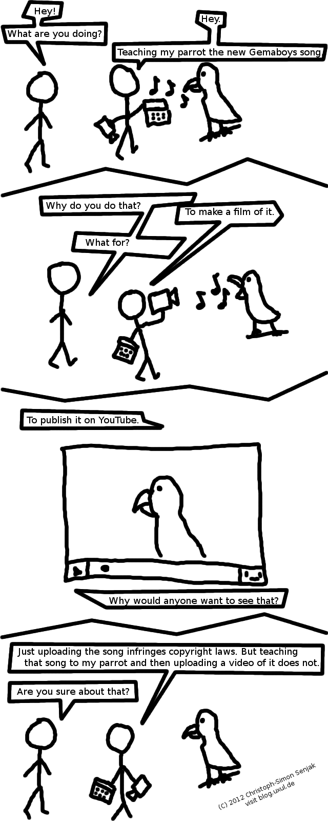 "Panel 1: Person A: ""Hey! What are you doing?"" Person B (holding a radio, playing music to a parrot): ""Hey. Teaching my parrot the new Gemaboys song."" -- Panel 2: Person A: ""Why do you do that?"" Person B (Now pointing a camera at his singing parrot): ""To make a film of it."" Person A: ""What for?"" -- Panel 3: A YouTube window with the parrot is shown. Person B: ""To publish it on YouTube."" Person A: ""Why would anyone want to see that?"" -- Panel 4: Person B: ""Just uploading the song infringes copyright laws. But teaching that song to my parrot and then uploading a video of it does not."" Person A: ""Are you sure about that?"""