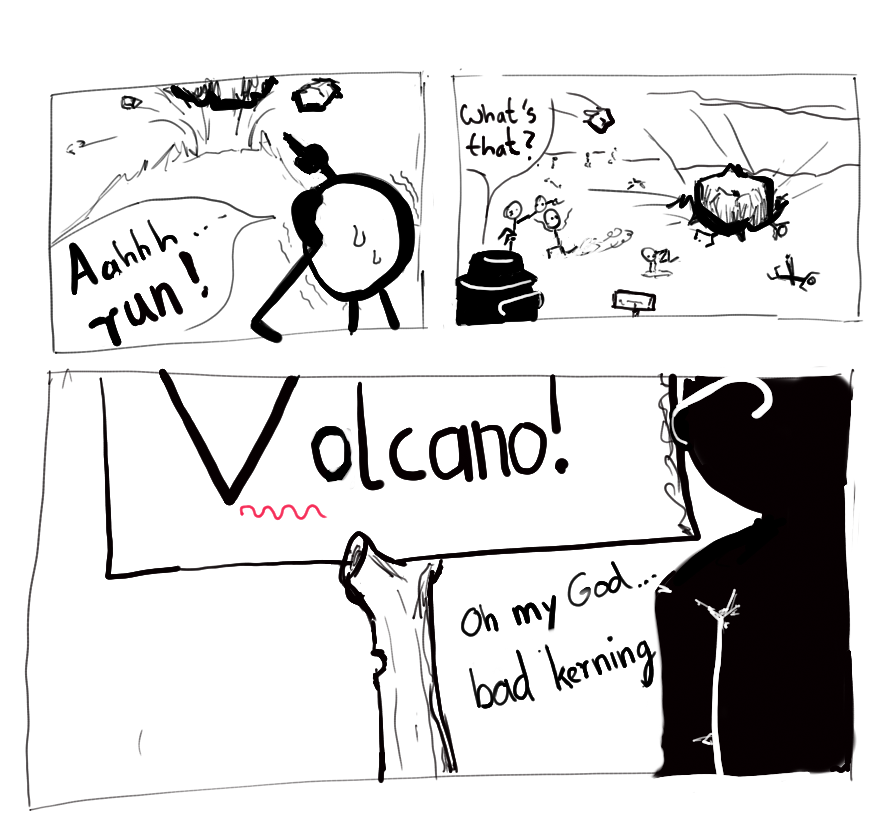 "Panel 1: A person pointing to an active volcano is shown, shouting ""Aahhh... run!"" -- Panel 2: People run in panic, some are squished by rocks falling from above, some are burning. Another person is shown, saying ""What's that?"" -- Panel 3: The person from panel 2 is shown, standing in front of a sign saying ""Volcano"". Under the gap between V and o, there is a red wavy underline. The person sais ""Oh my God... bad kerning"", because the gap should be kerned."